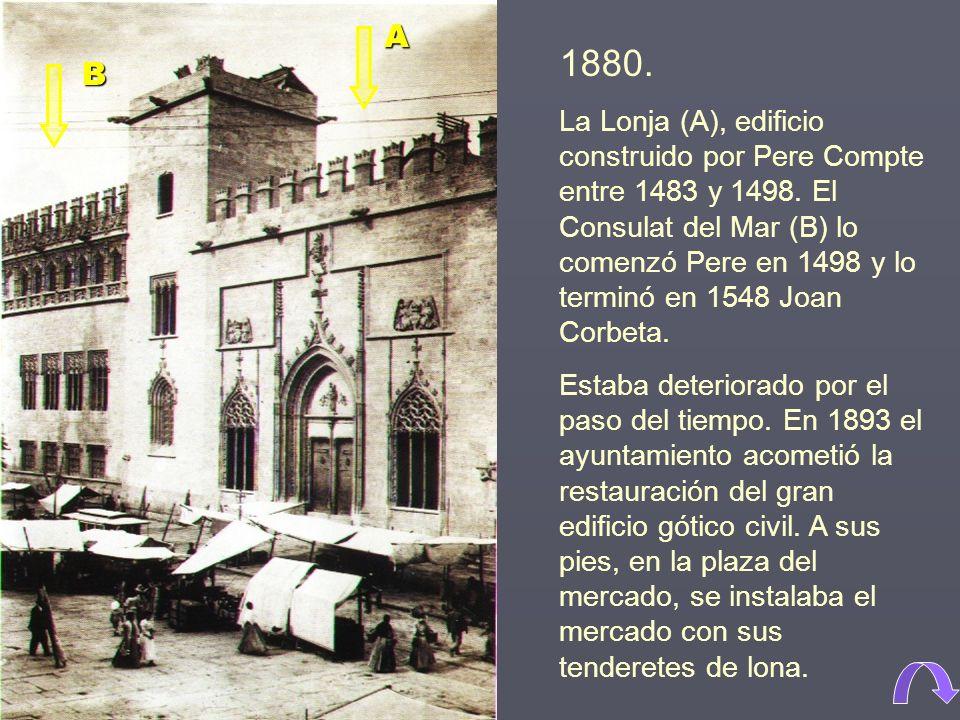 1880.La Lonja (A), edificio construido por Pere Compte entre 1483 y 1498.