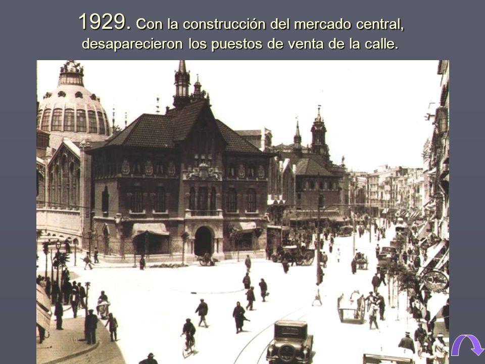 1929. Con la construcción del mercado central, desaparecieron los puestos de venta de la calle.