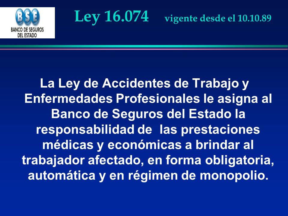 Ley 16.074 vigente desde el 10.10.89 La Ley de Accidentes de Trabajo y Enfermedades Profesionales le asigna al Banco de Seguros del Estado la responsa