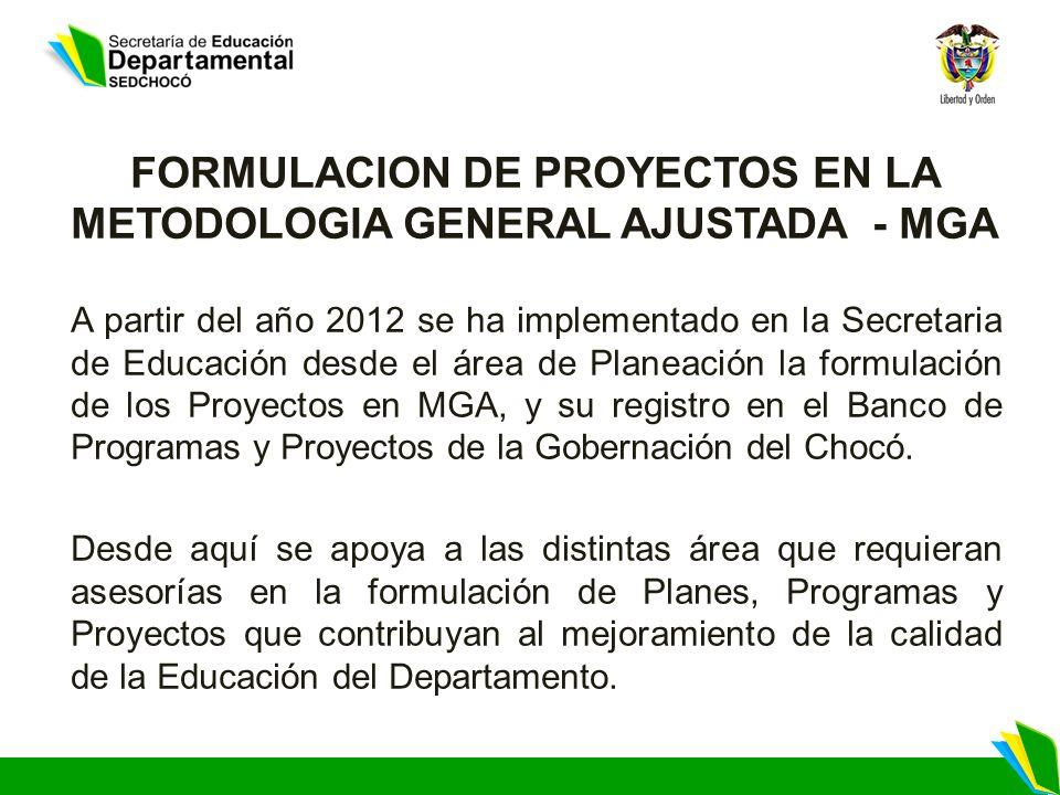 FORMULACION DE PROYECTOS EN LA METODOLOGIA GENERAL AJUSTADA - MGA A partir del año 2012 se ha implementado en la Secretaria de Educación desde el área de Planeación la formulación de los Proyectos en MGA, y su registro en el Banco de Programas y Proyectos de la Gobernación del Chocó.