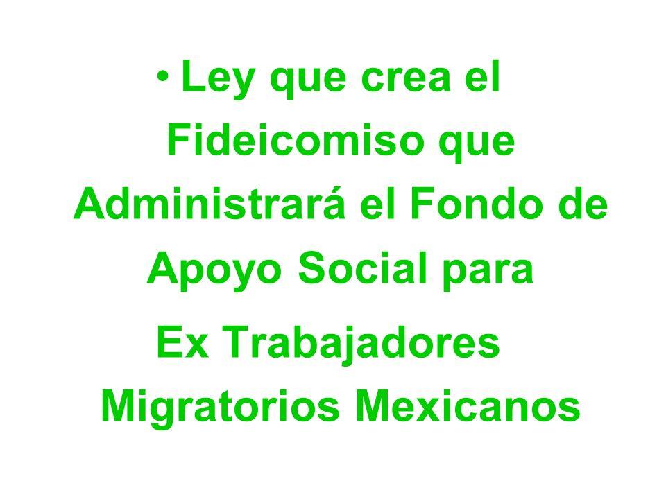 Ley que crea el Fideicomiso que Administrará el Fondo de Apoyo Social para Ex Trabajadores Migratorios Mexicanos