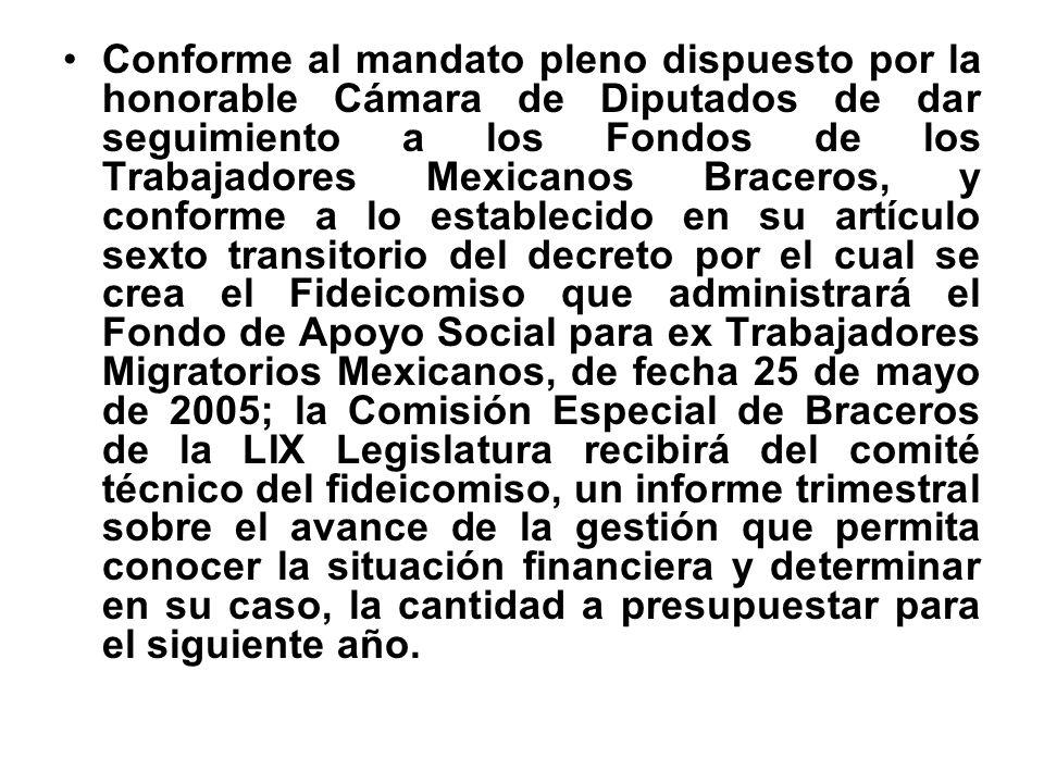 Conforme al mandato pleno dispuesto por la honorable Cámara de Diputados de dar seguimiento a los Fondos de los Trabajadores Mexicanos Braceros, y con