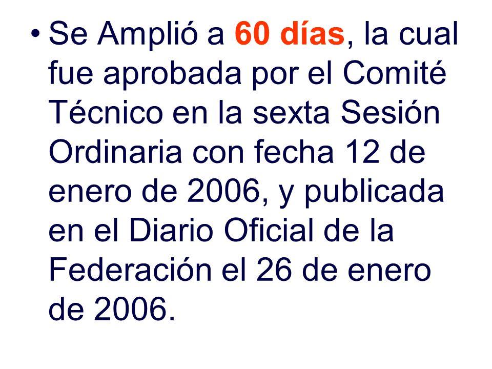 Se Amplió a 60 días, la cual fue aprobada por el Comité Técnico en la sexta Sesión Ordinaria con fecha 12 de enero de 2006, y publicada en el Diario O