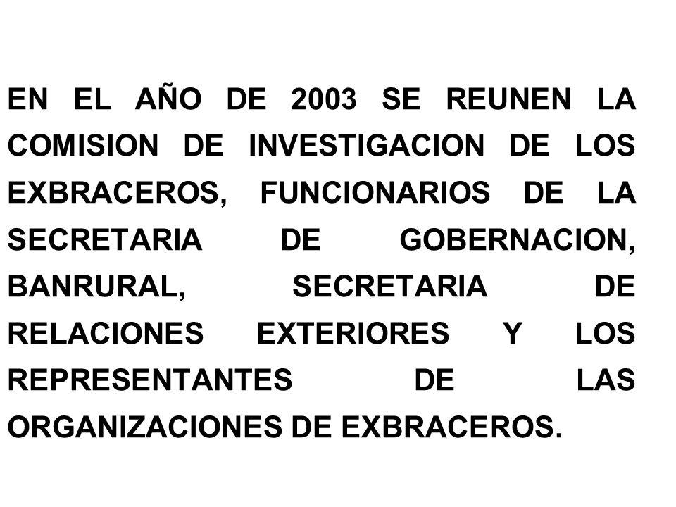EN EL AÑO DE 2003 SE REUNEN LA COMISION DE INVESTIGACION DE LOS EXBRACEROS, FUNCIONARIOS DE LA SECRETARIA DE GOBERNACION, BANRURAL, SECRETARIA DE RELA