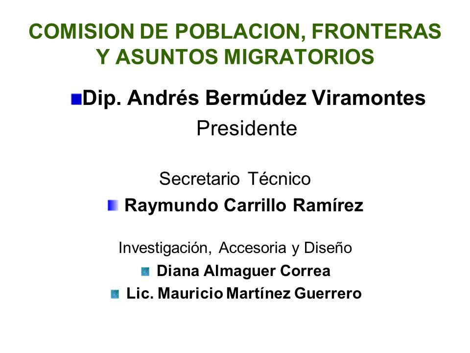 COMISION DE POBLACION, FRONTERAS Y ASUNTOS MIGRATORIOS Dip. Andrés Bermúdez Viramontes Presidente Secretario Técnico Raymundo Carrillo Ramírez Investi