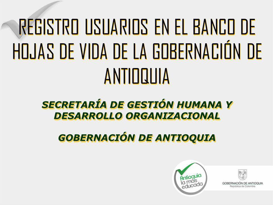 REGISTRO USUARIOS EN EL BANCO DE HOJAS DE VIDA DE LA GOBERNACIÓN DE ANTIOQUIA SECRETARÍA DE GESTIÓN HUMANA Y DESARROLLO ORGANIZACIONAL GOBERNACIÓN DE ANTIOQUIA REGISTRO USUARIOS EN EL BANCO DE HOJAS DE VIDA DE LA GOBERNACIÓN DE ANTIOQUIA SECRETARÍA DE GESTIÓN HUMANA Y DESARROLLO ORGANIZACIONAL GOBERNACIÓN DE ANTIOQUIA