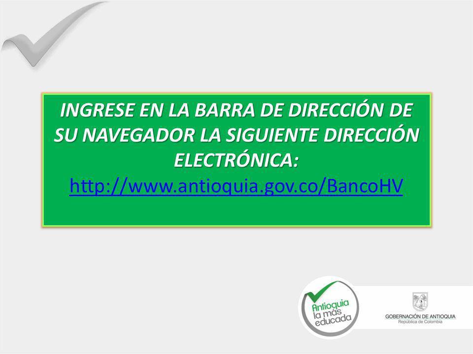 INGRESE EN LA BARRA DE DIRECCIÓN DE SU NAVEGADOR LA SIGUIENTE DIRECCIÓN ELECTRÓNICA: INGRESE EN LA BARRA DE DIRECCIÓN DE SU NAVEGADOR LA SIGUIENTE DIRECCIÓN ELECTRÓNICA: http://www.antioquia.gov.co/BancoHV http://www.antioquia.gov.co/BancoHV INGRESE EN LA BARRA DE DIRECCIÓN DE SU NAVEGADOR LA SIGUIENTE DIRECCIÓN ELECTRÓNICA: INGRESE EN LA BARRA DE DIRECCIÓN DE SU NAVEGADOR LA SIGUIENTE DIRECCIÓN ELECTRÓNICA: http://www.antioquia.gov.co/BancoHV http://www.antioquia.gov.co/BancoHV
