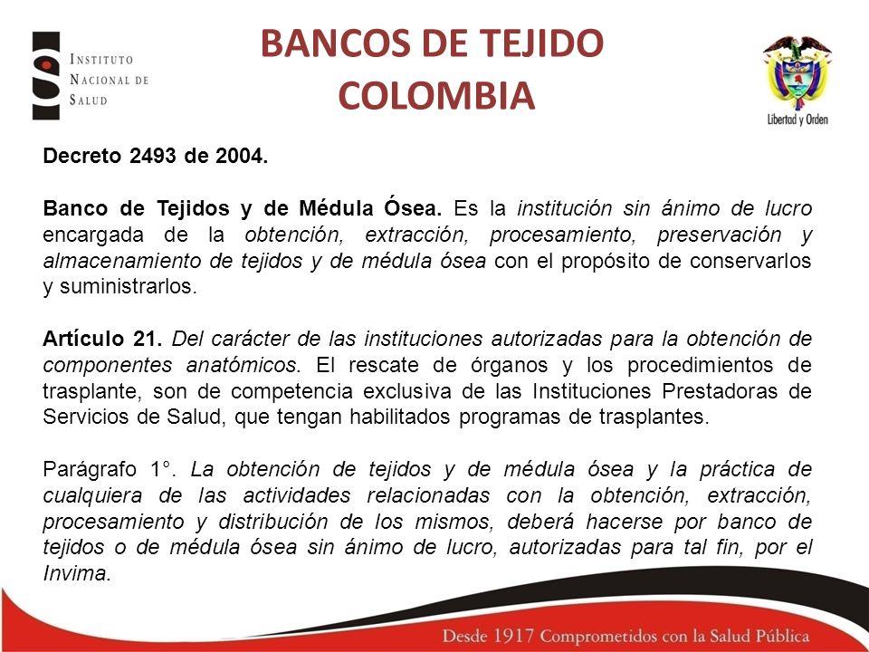 BANCOS DE TEJIDO COLOMBIA Decreto 2493 de 2004. Banco de Tejidos y de Médula Ósea. Es la institución sin ánimo de lucro encargada de la obtención, ext