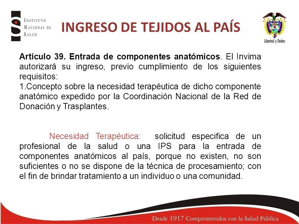 INGRESO DE TEJIDOS AL PAÍS Artículo 39. Entrada de componentes anatómicos. El Invima autorizará su ingreso, previo cumplimiento de los siguientes requ