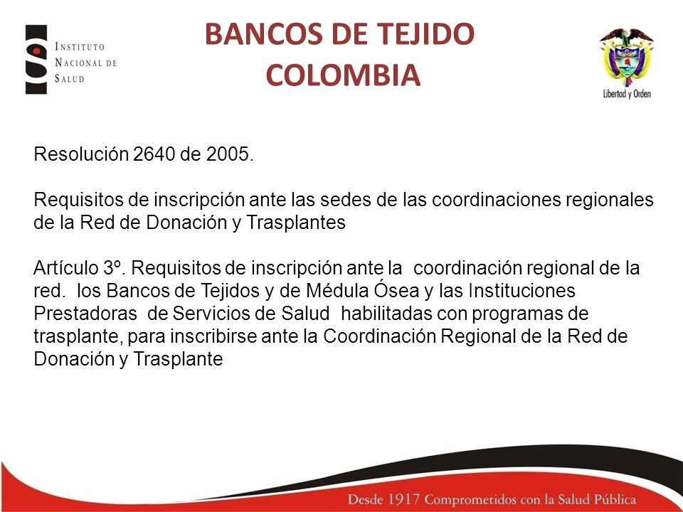 RESOLUCION 5108 DE 2005 Manual de buenas practicas para bancos de tejidos Infraestructura y equipos Recurso humano Procesos y procedimientos Gestión de Calidad Trazabilidad Vigilado por el INVIMA BANCOS DE TEJIDO COLOMBIA