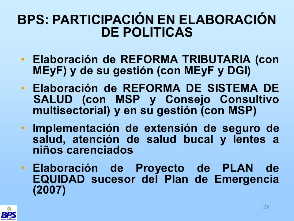 25 BPS: PARTICIPACIÓN EN ELABORACIÓN DE POLITICAS Elaboración de REFORMA TRIBUTARIA (con MEyF) y de su gestión (con MEyF y DGI) Elaboración de REFORMA DE SISTEMA DE SALUD (con MSP y Consejo Consultivo multisectorial) y en su gestión (con MSP) Implementación de extensión de seguro de salud, atención de salud bucal y lentes a niños carenciados Elaboración de Proyecto de PLAN de EQUIDAD sucesor del Plan de Emergencia (2007)
