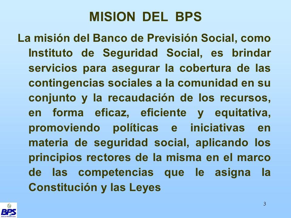 3 MISION DEL BPS La misión del Banco de Previsión Social, como Instituto de Seguridad Social, es brindar servicios para asegurar la cobertura de las contingencias sociales a la comunidad en su conjunto y la recaudación de los recursos, en forma eficaz, eficiente y equitativa, promoviendo políticas e iniciativas en materia de seguridad social, aplicando los principios rectores de la misma en el marco de las competencias que le asigna la Constitución y las Leyes
