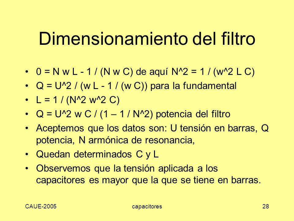 CAUE-2005capacitores28 Dimensionamiento del filtro 0 = N w L - 1 / (N w C) de aquí N^2 = 1 / (w^2 L C) Q = U^2 / (w L - 1 / (w C)) para la fundamental
