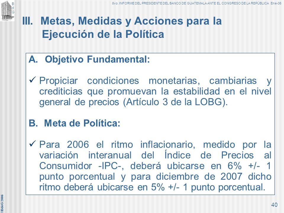 BdGBdG 8vo. INFORME DEL PRESIDENTE DEL BANCO DE GUATEMALA ANTE EL CONGRESO DE LA REPÚBLICA Ene-06 ©BdeG 2006 39 En el marco descrito, en 2006 la polít