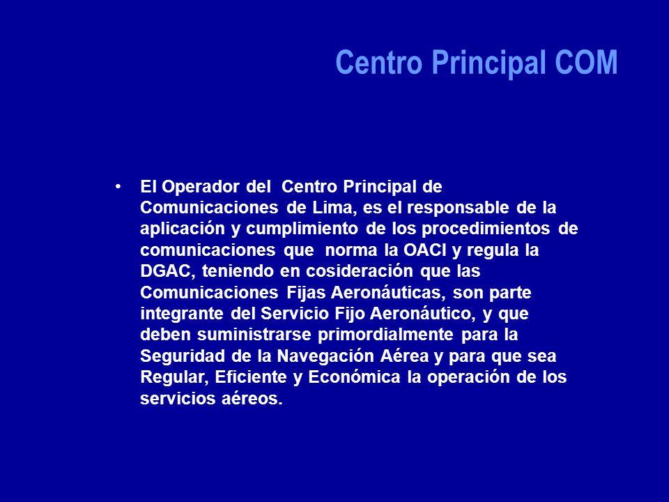 El Operador del Centro Principal de Comunicaciones de Lima, es el responsable de la aplicación y cumplimiento de los procedimientos de comunicaciones que norma la OACI y regula la DGAC, teniendo en cosideración que las Comunicaciones Fijas Aeronáuticas, son parte integrante del Servicio Fijo Aeronáutico, y que deben suministrarse primordialmente para la Seguridad de la Navegación Aérea y para que sea Regular, Eficiente y Económica la operación de los servicios aéreos.