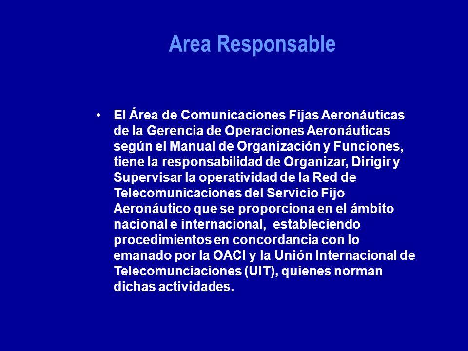 El Área de Comunicaciones Fijas Aeronáuticas de la Gerencia de Operaciones Aeronáuticas según el Manual de Organización y Funciones, tiene la responsabilidad de Organizar, Dirigir y Supervisar la operatividad de la Red de Telecomunicaciones del Servicio Fijo Aeronáutico que se proporciona en el ámbito nacional e internacional, estableciendo procedimientos en concordancia con lo emanado por la OACI y la Unión Internacional de Telecomunciaciones (UIT), quienes norman dichas actividades.