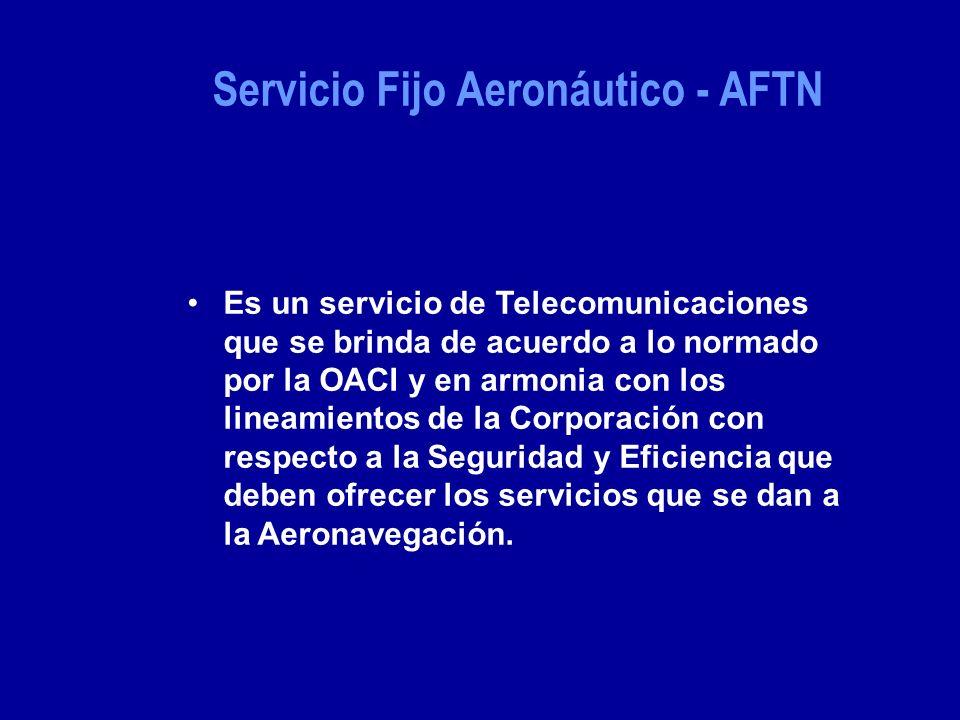 Servicio Fijo Aeronáutico - AFTN Es un servicio de Telecomunicaciones que se brinda de acuerdo a lo normado por la OACI y en armonia con los lineamientos de la Corporación con respecto a la Seguridad y Eficiencia que deben ofrecer los servicios que se dan a la Aeronavegación.