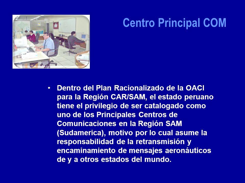 Centro Principal COM Dentro del Plan Racionalizado de la OACI para la Región CAR/SAM, el estado peruano tiene el privilegio de ser catalogado como uno de los Principales Centros de Comunicaciones en la Región SAM (Sudamerica), motivo por lo cual asume la responsabilidad de la retransmisión y encaminamiento de mensajes aeronáuticos de y a otros estados del mundo.