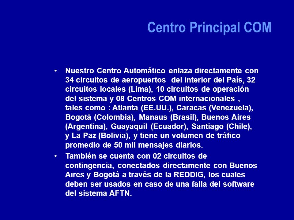 Nuestro Centro Automático enlaza directamente con 34 circuitos de aeropuertos del interior del País, 32 circuitos locales (Lima), 10 circuitos de operación del sistema y 08 Centros COM internacionales, tales como : Atlanta (EE.UU.), Caracas (Venezuela), Bogotá (Colombia), Manaus (Brasil), Buenos Aires (Argentina), Guayaquil (Ecuador), Santiago (Chile), y La Paz (Bolivia), y tiene un volumen de tráfico promedio de 50 mil mensajes diarios.