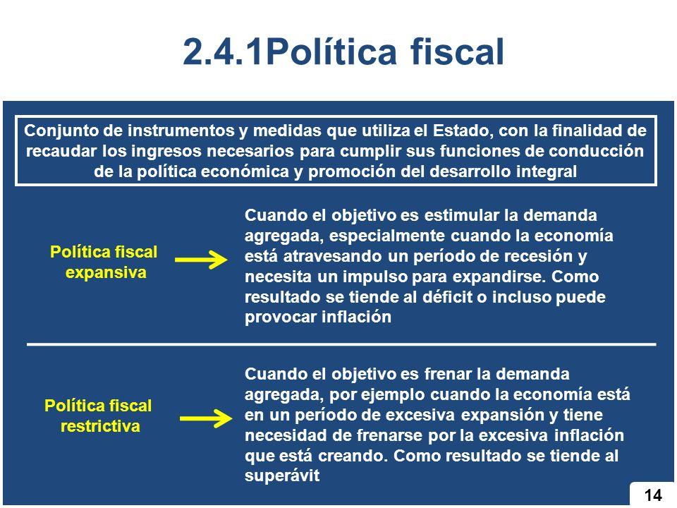 14 2.4.1Política fiscal Conjunto de instrumentos y medidas que utiliza el Estado, con la finalidad de recaudar los ingresos necesarios para cumplir su