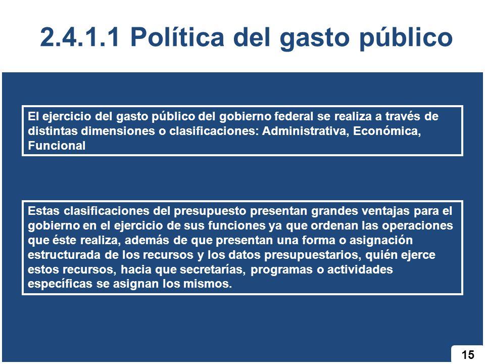 15 2.4.1.1 Política del gasto público El ejercicio del gasto público del gobierno federal se realiza a través de distintas dimensiones o clasificacion