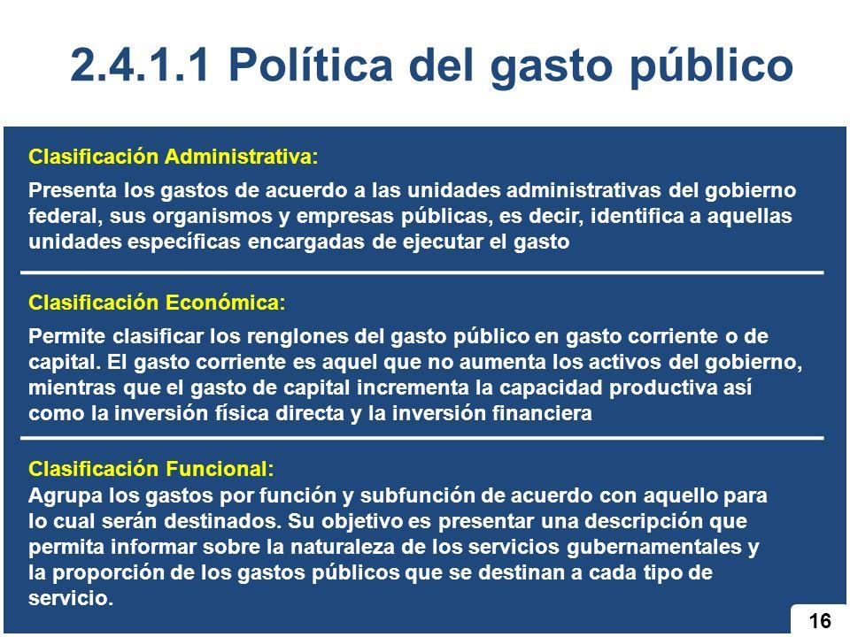 16 2.4.1.1 Política del gasto público Clasificación Administrativa: Presenta los gastos de acuerdo a las unidades administrativas del gobierno federal