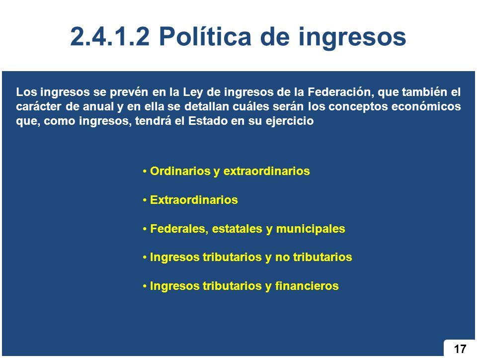 17 2.4.1.2 Política de ingresos Los ingresos se prevén en la Ley de ingresos de la Federación, que también el carácter de anual y en ella se detallan