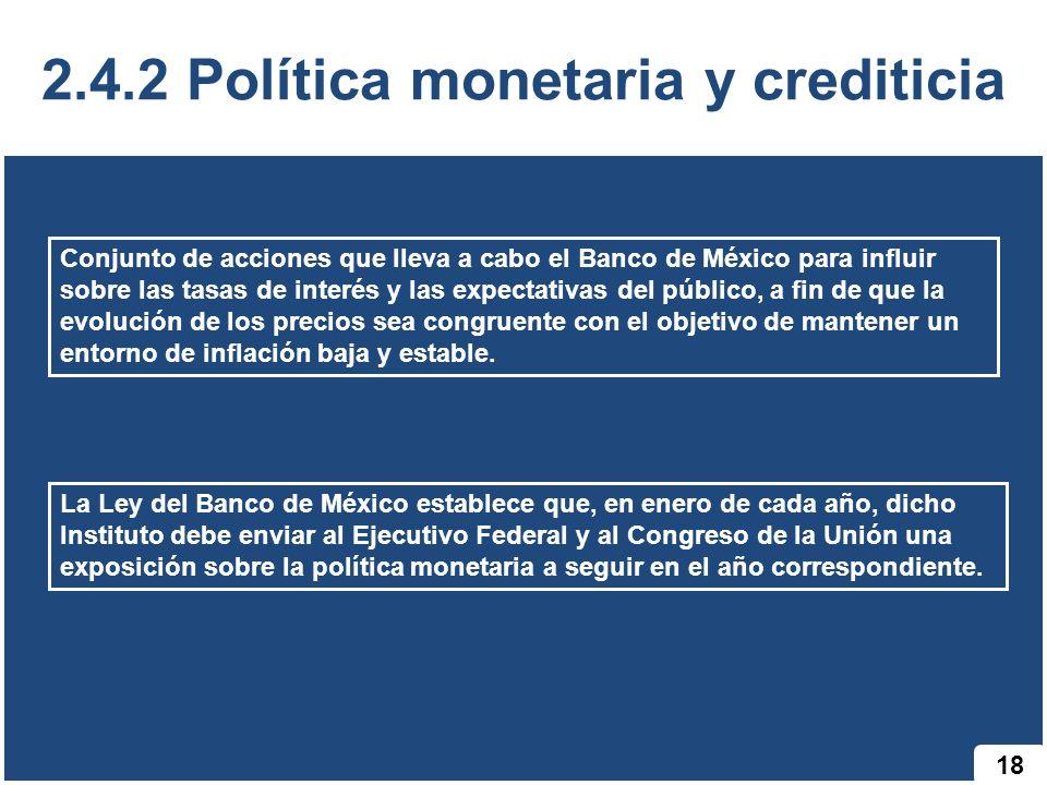 18 2.4.2 Política monetaria y crediticia Conjunto de acciones que lleva a cabo el Banco de México para influir sobre las tasas de interés y las expect