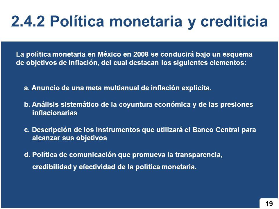 19 2.4.2 Política monetaria y crediticia La política monetaria en México en 2008 se conducirá bajo un esquema de objetivos de inflación, del cual dest