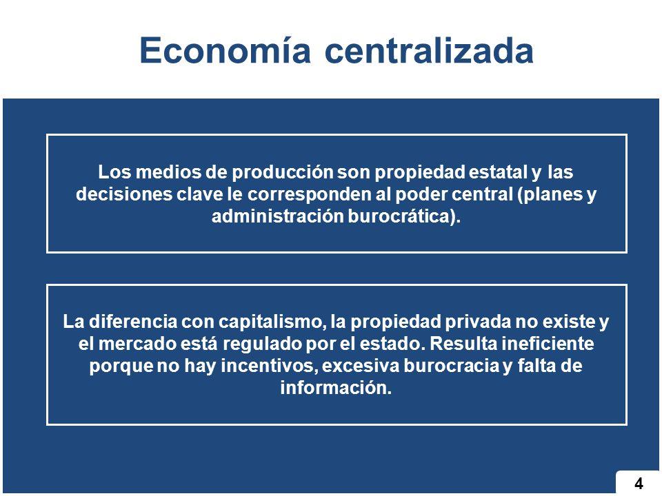 4 Economía centralizada Los medios de producción son propiedad estatal y las decisiones clave le corresponden al poder central (planes y administració