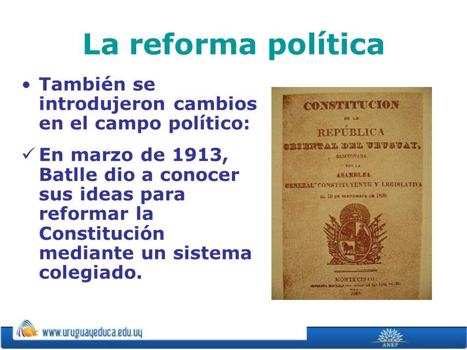 La reforma política También se introdujeron cambios en el campo político: En marzo de 1913, Batlle dio a conocer sus ideas para reformar la Constituci