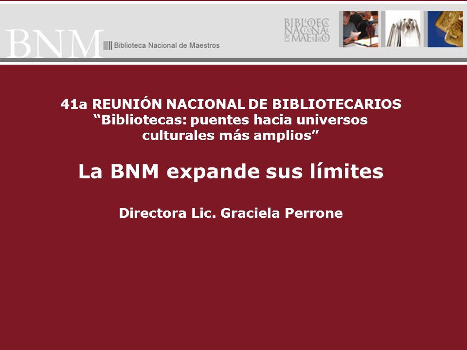 41a REUNIÓN NACIONAL DE BIBLIOTECARIOS Bibliotecas: puentes hacia universos culturales más amplios La BNM expande sus límites Directora Lic. Graciela