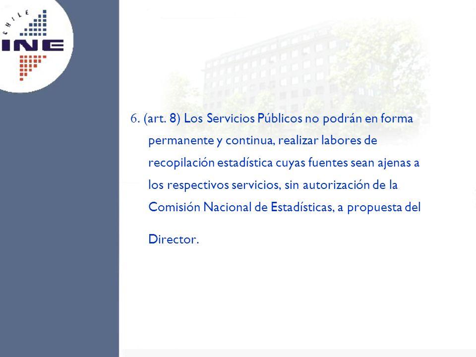 6. (art. 8) Los Servicios Públicos no podrán en forma permanente y continua, realizar labores de recopilación estadística cuyas fuentes sean ajenas a