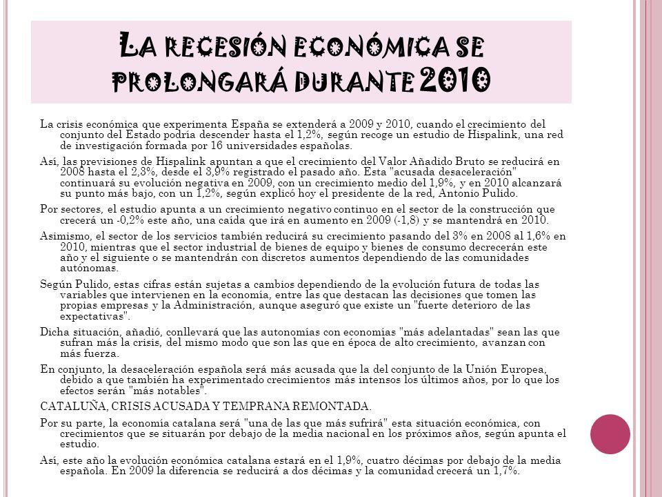 L A RECESIÓN ECONÓMICA SE PROLONGARÁ DURANTE 2010 La crisis económica que experimenta España se extenderá a 2009 y 2010, cuando el crecimiento del con