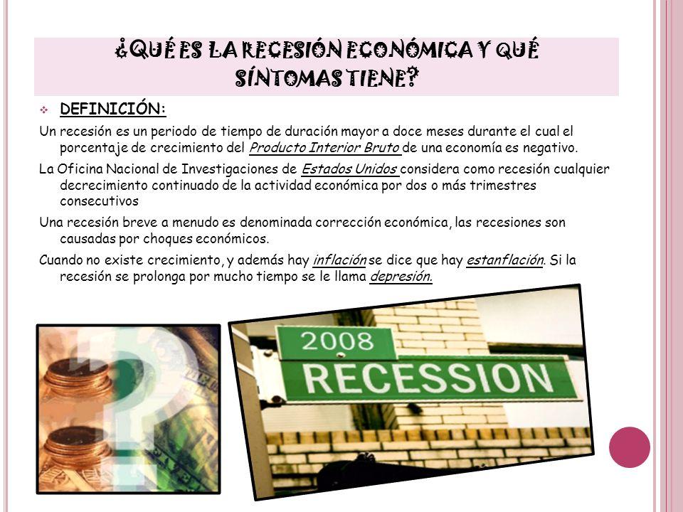 ¿Q UÉ ES LA RECESIÓN ECONÓMICA Y QUÉ SÍNTOMAS TIENE ? DEFINICIÓN: Un recesión es un periodo de tiempo de duración mayor a doce meses durante el cual e