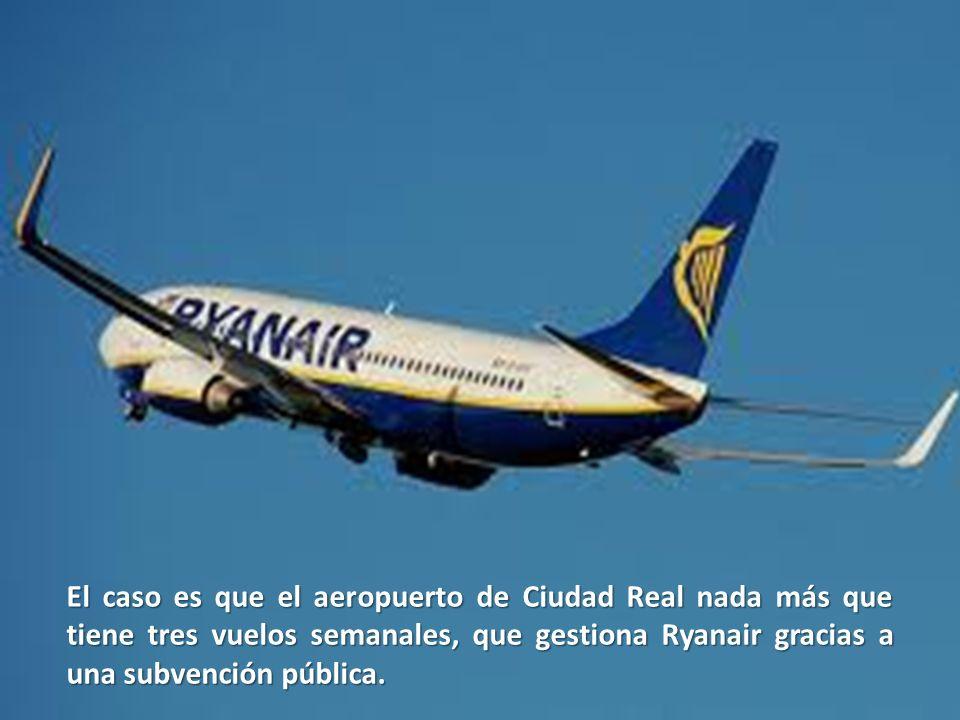 El caso es que el aeropuerto de Ciudad Real nada más que tiene tres vuelos semanales, que gestiona Ryanair gracias a una subvención pública.