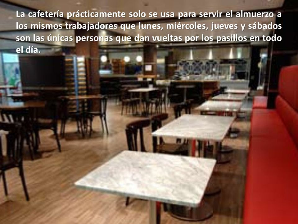 La cafetería prácticamente solo se usa para servir el almuerzo a los mismos trabajadores que lunes, miércoles, jueves y sábados son las únicas personas que dan vueltas por los pasillos en todo el día.