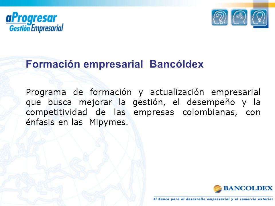 Formación empresarial Bancóldex Programa de formación y actualización empresarial que busca mejorar la gestión, el desempeño y la competitividad de las empresas colombianas, con énfasis en las Mipymes.