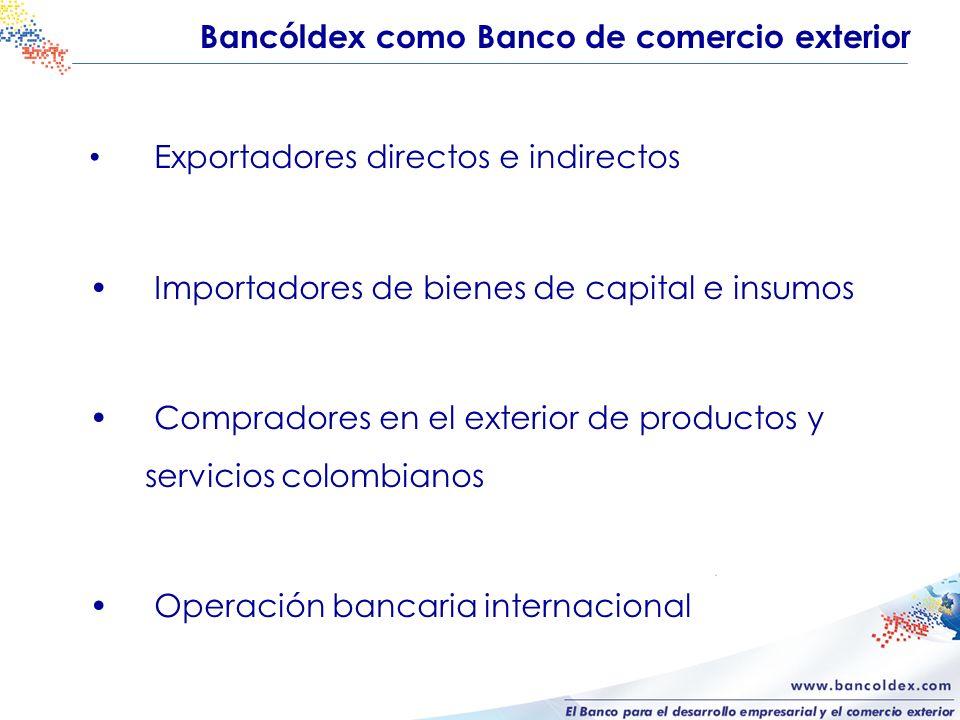 Bancóldex como Banco de comercio exterior Exportadores directos e indirectos Importadores de bienes de capital e insumos Compradores en el exterior de
