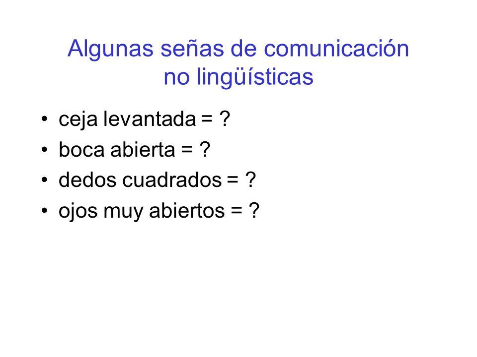 Algunas señas de comunicación no lingüísticas ceja levantada = ? boca abierta = ? dedos cuadrados = ? ojos muy abiertos = ?