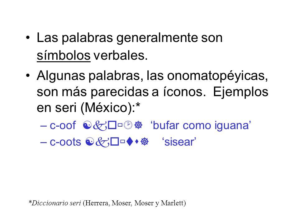 Las palabras generalmente son símbolos verbales. Algunas palabras, las onomatopéyicas, son más parecidas a íconos. Ejemplos en seri (México):* –c-oof