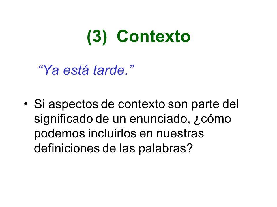 (3) Contexto Ya está tarde. Si aspectos de contexto son parte del significado de un enunciado, ¿cómo podemos incluirlos en nuestras definiciones de la