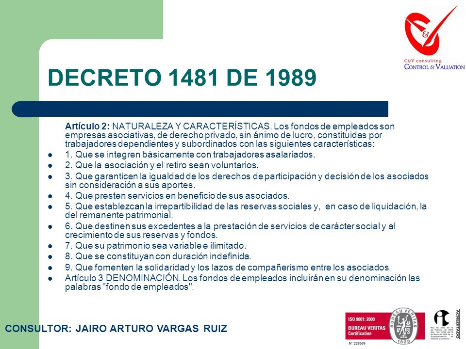 DECRETO 1481 DE 1989 Artículo 1: OBJETO DEL DECRETO. El objeto del presente Decreto es dotar a los fondos de empleados de un marco jurídico adecuado p