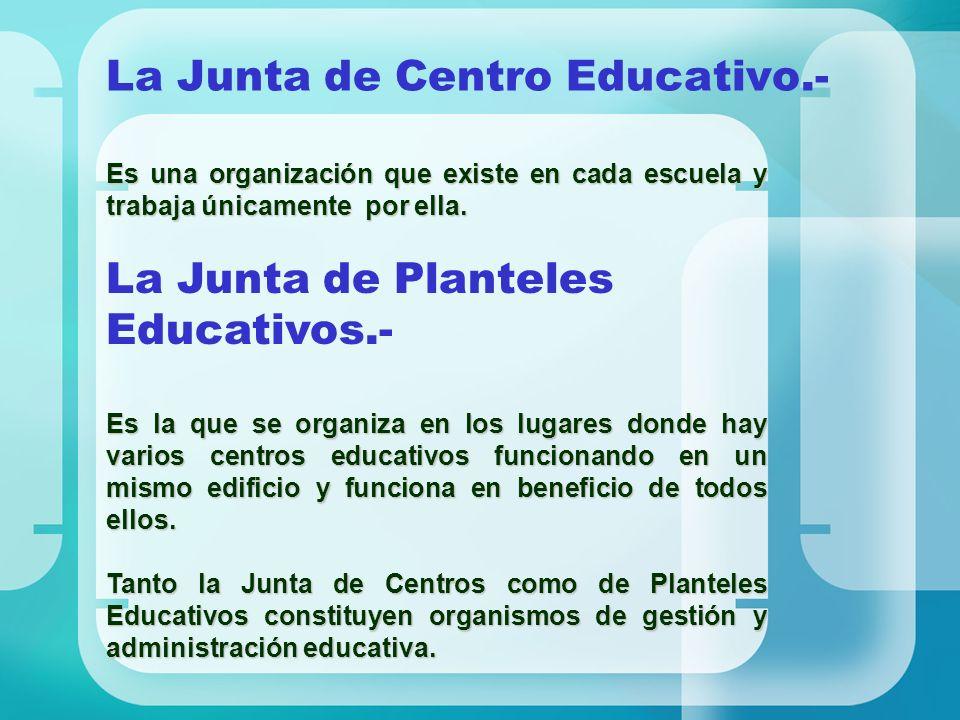 La Junta de Centro Educativo.- Es una organización que existe en cada escuela y trabaja únicamente por ella. La Junta de Planteles Educativos.- Es la