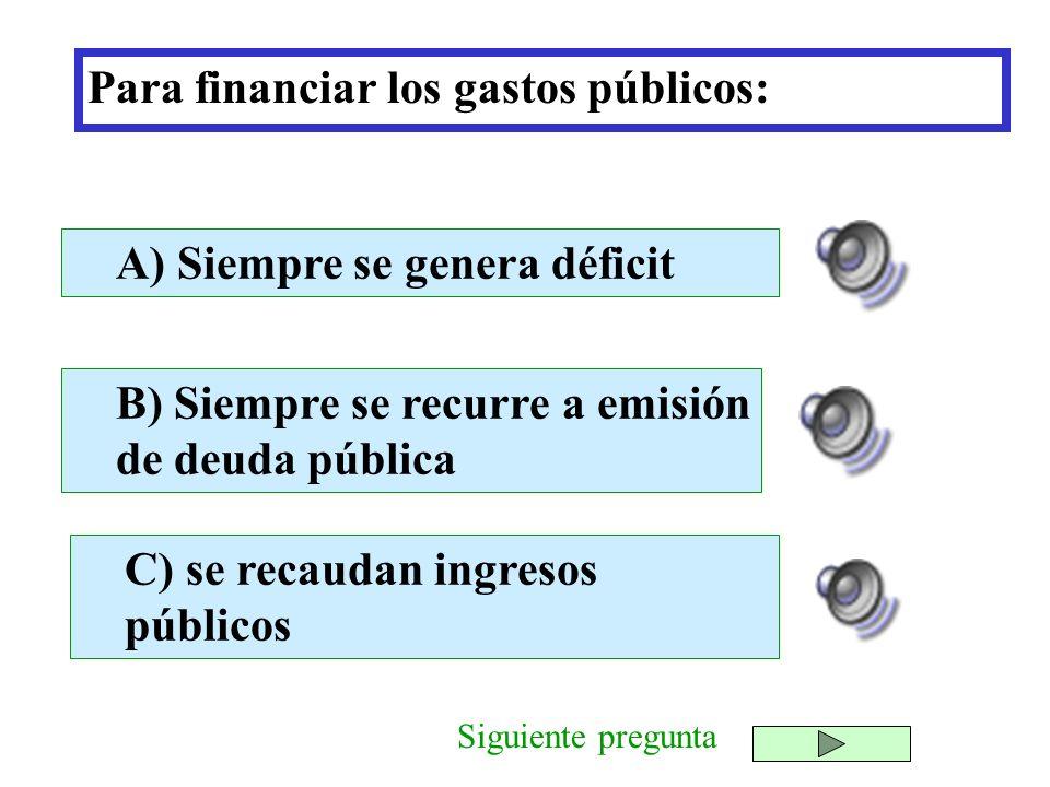Para financiar los gastos públicos: B) Siempre se recurre a emisión de deuda pública C) se recaudan ingresos públicos A) Siempre se genera déficit Sig