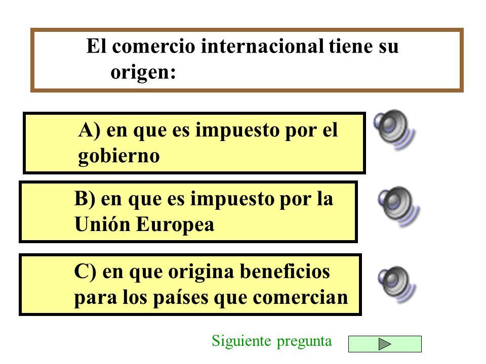 El comercio internacional tiene su origen: B) en que es impuesto por la Unión Europea C) en que origina beneficios para los países que comercian A) en