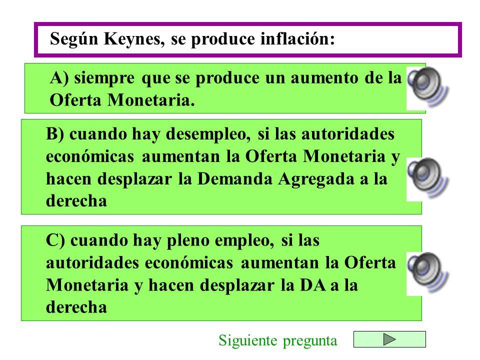 Según Keynes, se produce inflación: A) siempre que se produce un aumento de la Oferta Monetaria. Siguiente pregunta B) cuando hay desempleo, si las au