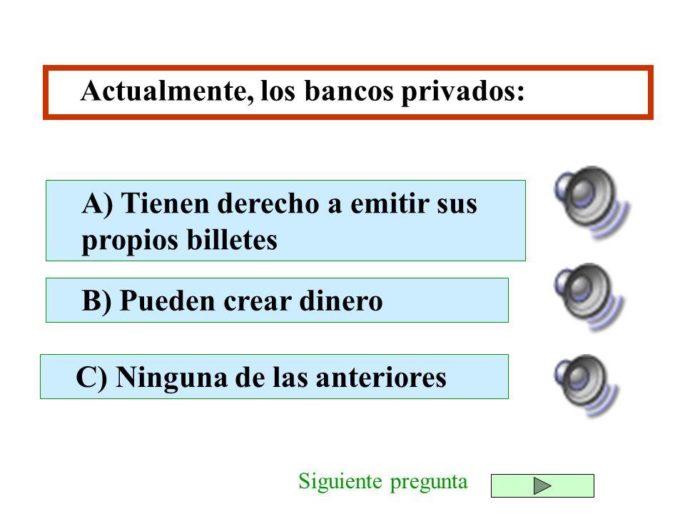 Actualmente, los bancos privados: B) Pueden crear dinero C) Ninguna de las anteriores A) Tienen derecho a emitir sus propios billetes Siguiente pregun