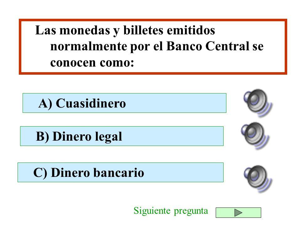 Las monedas y billetes emitidos normalmente por el Banco Central se conocen como: B) Dinero legal C) Dinero bancario A) Cuasidinero Siguiente pregunta
