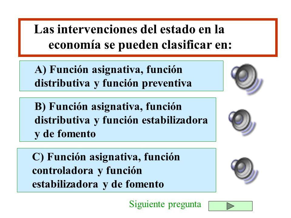Las intervenciones del estado en la economía se pueden clasificar en: B) Función asignativa, función distributiva y función estabilizadora y de foment